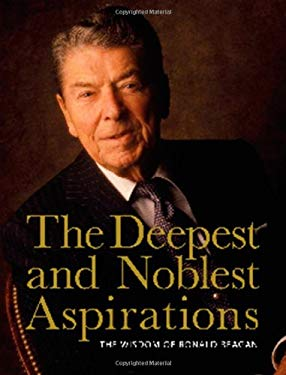 The Deepest and Noblest Aspirations: The Wisdom of Ronald Reagan 9781604331370