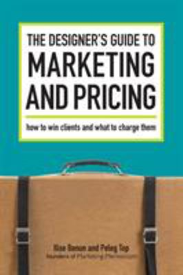 The Designer's Guide to Marketing and Pricing: How to Win Clients and What to Charge Them 9781600610080