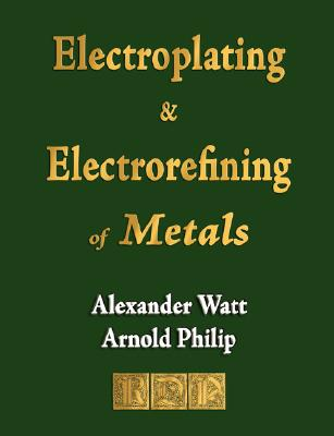 The Electroplating and Electrorefining of Metals 9781603860741