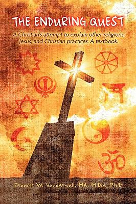The Enduring Quest, a Christian's Attempt to Explain Other Religions, Jesus, and Christian Practices: A Textbook. 9781608604913