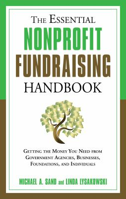 The Essential Nonprofit Fundraising Handbook: Getting the Money You Need from Government Agencies, Businesses, Foundations, and Individuals 9781601630728