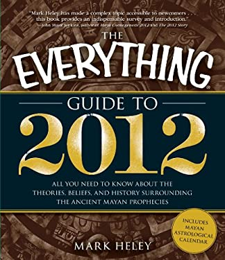 The Everything Guide to 2012: All You Need to Know about the Theories, Beliefs, and History Surrounding the Ancient Mayan Prophecies 9781605501611