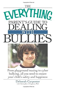 The Everything Parent's Guide to Dealing with Bullies: From Playground Teasing to Cyber Bullying, All You Need to Ensure Your Child's Safety and Happi 9781605500546