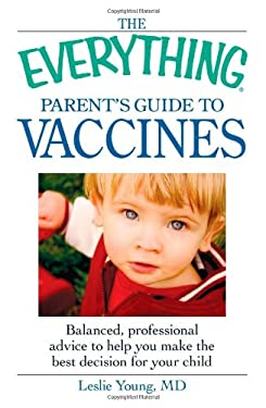 The Everything Parent's Guide to Vaccines: Balanced, Professional Advice to Help You Make the Best Decision for Your Child 9781605503660