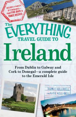 The Everything Travel Guide to Ireland: From Dublin to Galway and Cork to Donegal - A Complete Guide to the Emerald Isle 9781605501673