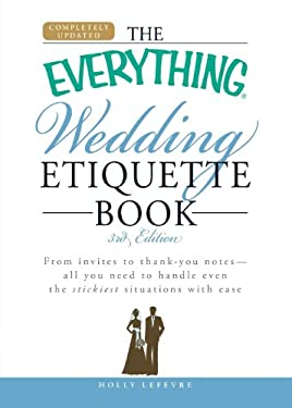 The Everything Wedding Etiquette Book: From Invites to Thank You Notes - All You Need to Handle Even the Stickiest Situations with Ease 9781605500942