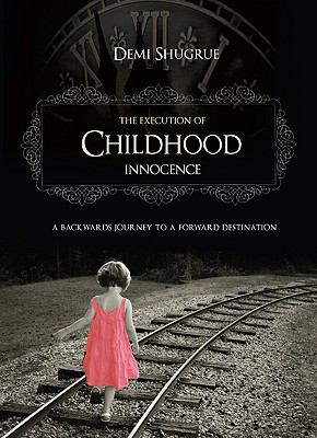 The Execution of Childhood Innocence: A Backwards Journey to a Forward Destination 9781606049488