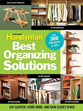 The Family Handyman Best Organizing Solutions: Cut Clutter, Store More, and Gain Closet Space 9781606521700