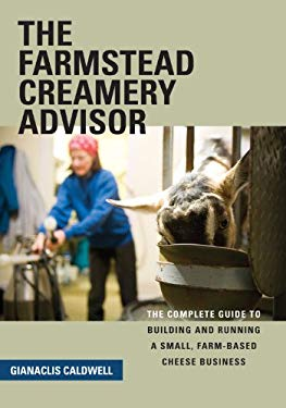 The Farmstead Creamery Advisor: The Complete Guide to Building and Running a Small, Farm-Based Cheese Business 9781603582216