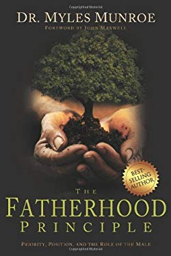 The Fatherhood Principle: Priority, Position, and the Role of the Male 9781603740265