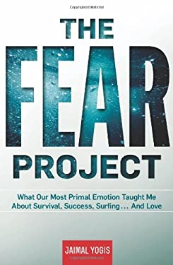 The Fear Project: What Our Most Primal Emotion Taught Me about Survival, Success, Surfing . . . and Love 9781609611750