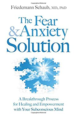 The Fear and Anxiety Solution: A Breakthrough Process for Healing and Empowerment with Your Subconscious Mind 9781604078565