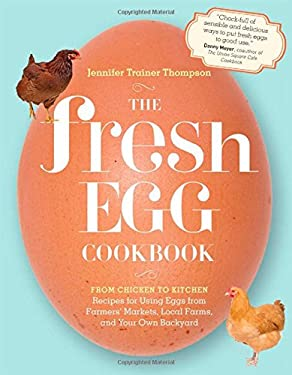 The Fresh Egg Cookbook: From Chicken to Kitchen, Recipes for Using Eggs from Farmers' Markets, Local Farms, and Your Own Backyard 9781603429788