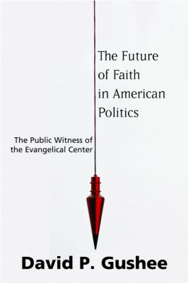 The Future of Faith in American Politics: The Public Witness of the Evangelical Center 9781602580718