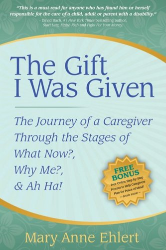 The Gift I Was Given: The Journey of a Caregiver Through the Stages of What Now?, Why Me?, & Ah Ha! 9781600375040