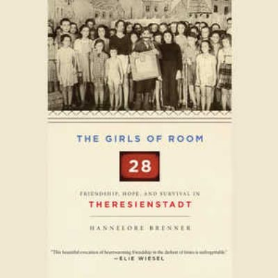 The Girls of Room 28: Friendship, Hope, and Survival in Theresienstadt 9781609989354
