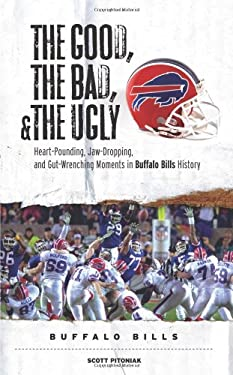 The Good, the Bad, and the Ugly Buffalo Bills: Heart-Pounding, Jaw-Dropping, and Gut-Wrenching Moments from Buffalo Bills History 9781600780080