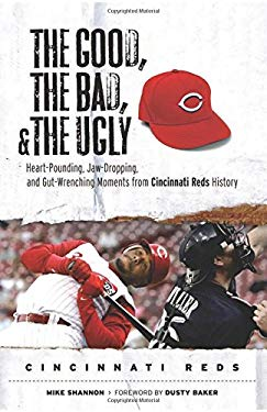 The Good, the Bad, and the Ugly: Cincinnati Reds: Heart-Pounding, Jaw-Dropping, and Gut-Wrenching Moments from Cincinnati Reds History 9781600780776