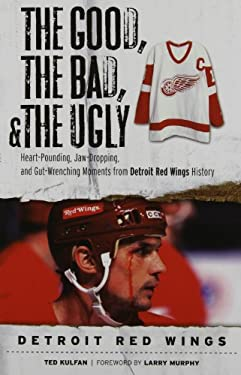 The Good, the Bad, and the Ugly Detroit Red Wings: Heart-Pounding, Jaw-Dropping, and Gut-Wrenching Moments from Detroit Red Wings History 9781600782404