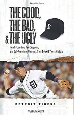 The Good, the Bad, and the Ugly: Detroit Tigers: Heart-Pounding, Jaw-Dropping, and Gut-Wrenching Moments from Detroit Tigers History 9781600780523