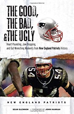 The Good, the Bad, and the Ugly New England Patriots: Heart-Pounding, Jaw-Dropping, and Gut-Wrenching Moments from New England Patriots History 9781600781186
