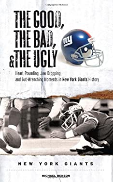 The Good, the Bad, and the Ugly New York Giants: Heart-Pounding, Jaw-Dropping, and Gut-Wrenching Moments from New York Giants History 9781600780127