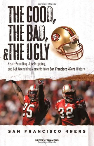 The Good, the Bad, and the Ugly San Francisco 49ers: Heart-Pounding, Jaw-Dropping, and Gut-Wrenching Moments from San Franciso 49ers History 9781600782794