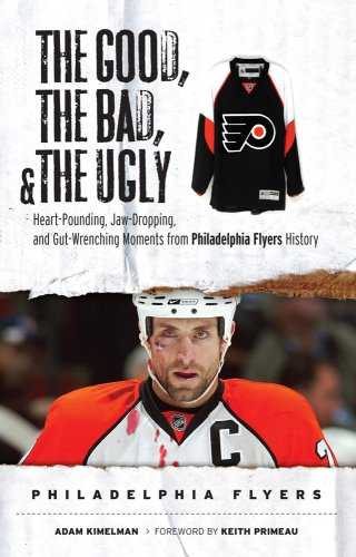 The Good, the Bad, & the Ugly Philadelphia Flyers: Heart-Pounding, Jaw-Dropping, and Gut-Wrenching Moments from Philadelphia Flyers History 9781600780219