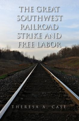 The Great Southwest Railroad Strike and Free Labor 9781603441704