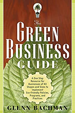 The Green Business Guide: A One Stop Resource for Businesses of All Shapes and Sizes to Implement Eco-Friendly Policies, Programs, and Practices 9781601630483