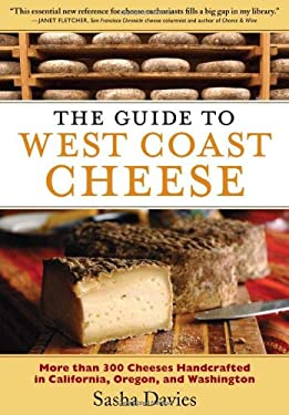 The Guide to West Coast Cheese: More Than 300 Cheeses Handcrafted in California, Oregon, and Washington 9781604690903