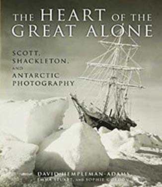 The Heart of the Great Alone: Scott, Shackleton, and Antarctic Photography 9781608190072
