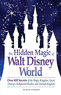 The Hidden Magic of Walt Disney World: Over 600 Secrets of the Magic Kingdom, Epcot, Disney's Hollywood Studios, and Animal Kingdom 9781605500638