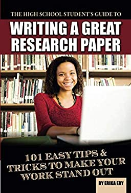 The High School Student's Guide to Writing a Great Research Paper: 101 Easy Tips & Tricks to Make Your Work Stand Out 9781601386045