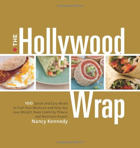 The Hollywood Wrap: 100 Quick and Easy Meals to Fuel Your Workout and Help You Lose Weight, from Celebrity Fitness and Nutrition Expert - Kennedy, Nancy