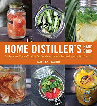 The Home Distiller's Handbook: Make Your Own Whiskey & Bourbon Blends, Infused Spirits and Cordials 9781604332124