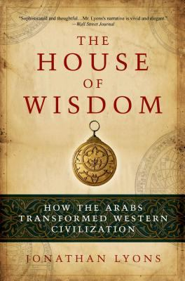 The House of Wisdom: How the Arabs Transformed Western Civilization 9781608190584