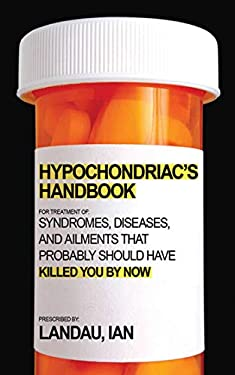 The Hypochondriac's Handbook: Syndromes, Diseases, and Ailments That Probably Should Have Killed You by Now 9781602399709