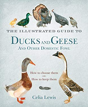 The Illustrated Guide to Ducks and Geese and Other Domestic Fowl: How to Choose Them. How to Keep Them. 9781608199754