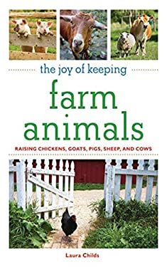 The Joy of Keeping Farm Animals: Raising Chickens, Goats, Pigs, Sheep, and Cows 9781602397453