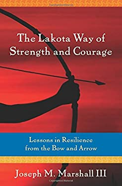 The Lakota Way of Strength and Courage: Lessons in Resilience from the Bow and Arrow 9781604078787