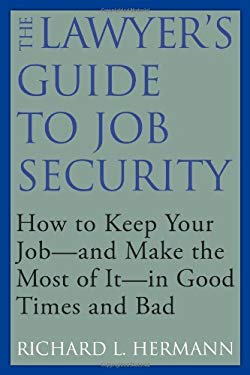 The Lawyer's Guide to Job Security: How to Keep Your Job--And Make the Most of It--In Good Times and Bad 9781607144984