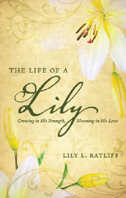 The Life of a Lily: Growing in His Strength, Blooming in His Love 9781604622287