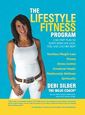 The Lifestyle Fitness Program: A Six Part Plan So Every Mom Can Look, Feel and Live Her Best 9781600374272