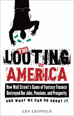 The Looting of America: How Wall Street's Game of Fantasy Finance Destroyed Our Jobs, Pensions, and Prosperity--And What We Can Do about It 9781603582056