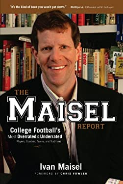 The Maisel Report: College Football's Most Overrated and Underrated Players, Coaches, Teams, and Traditions 9781600780929