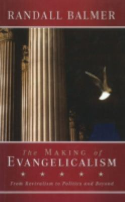 The Making of Evangelicalism: From Revivalism to Politics and Beyond 9781602582439