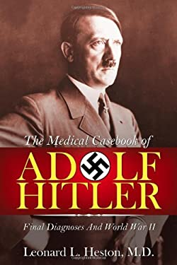 The Medical Casebook of Adolf Hitler: Final Diagnoses and World War II 9781600476631