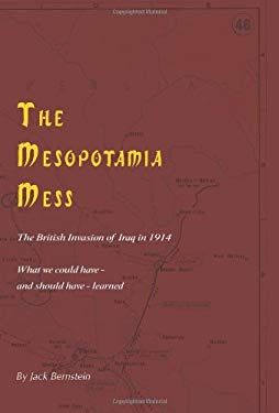 The Mesopotamia Mess: The British Invasion of Iraq in 1914: The Lessons We Could Have - And Should Have - Learned 9781602990173