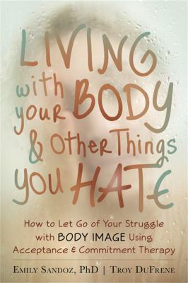 The Mindfulness and Acceptance Workbook for Body Image: Letting Go of the Struggle with What You See in the Mirror Using Acceptance and Commitment The 9781608821044
